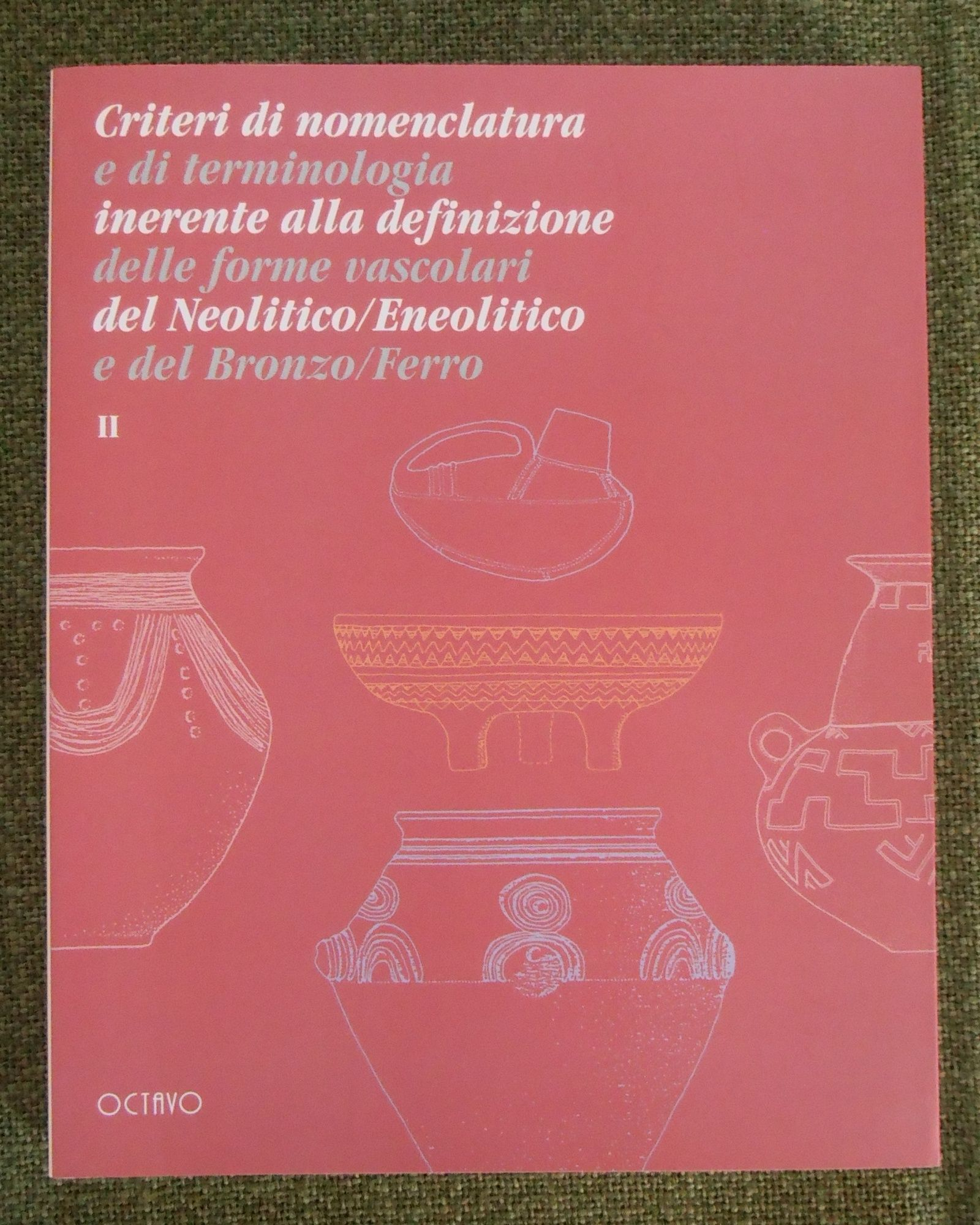 Criteri di nomenclatura e di terminologia inerente alla definizione delle forme vascolari del Neolitico/Eneolitico e del Bronzo/Ferro. Vol. 1 + 2
